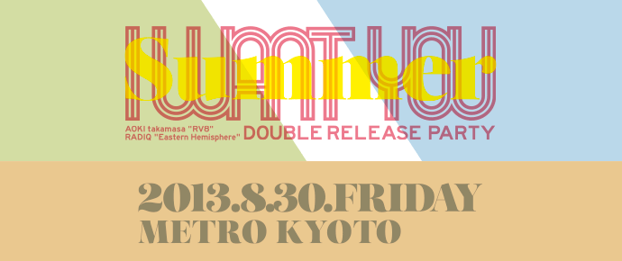 "2013.08.30 fri. I WANT YOU 2013 summer AOKI takamasa ""RV8"" + RADIQ ""Eastern Hemisphere"" double release party at METRO , Kyoto"